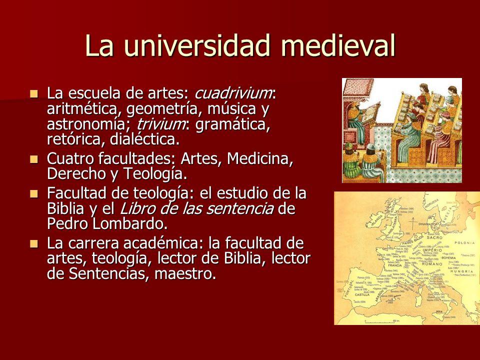 La universidad medieval La escuela de artes: cuadrivium: aritmética, geometría, música y astronomía; trivium: gramática, retórica, dialéctica. La escu