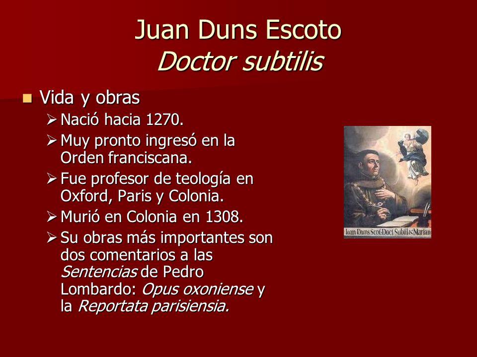 Juan Duns Escoto Doctor subtilis Vida y obras Vida y obras Nació hacia 1270. Nació hacia 1270. Muy pronto ingresó en la Orden franciscana. Muy pronto
