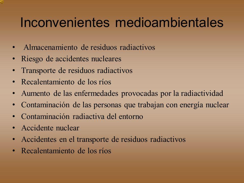Inconvenientes medioambientales Almacenamiento de residuos radiactivos Riesgo de accidentes nucleares Transporte de residuos radiactivos Recalentamien