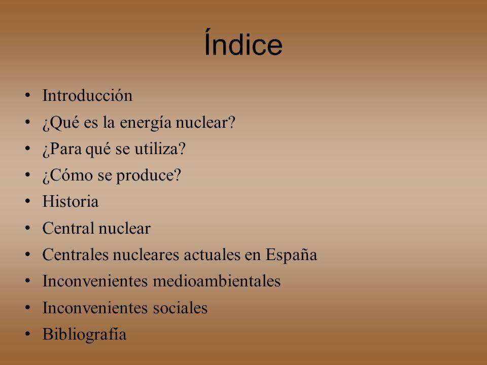 Índice Introducción ¿Qué es la energía nuclear? ¿Para qué se utiliza? ¿Cómo se produce? Historia Central nuclear Centrales nucleares actuales en Españ