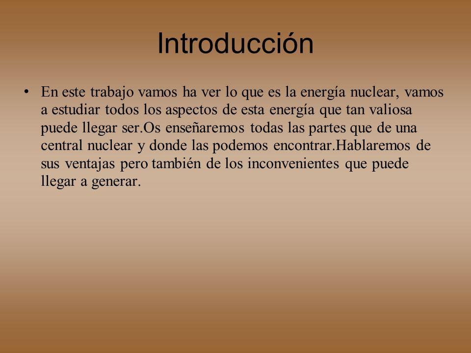 Introducción En este trabajo vamos ha ver lo que es la energía nuclear, vamos a estudiar todos los aspectos de esta energía que tan valiosa puede lleg