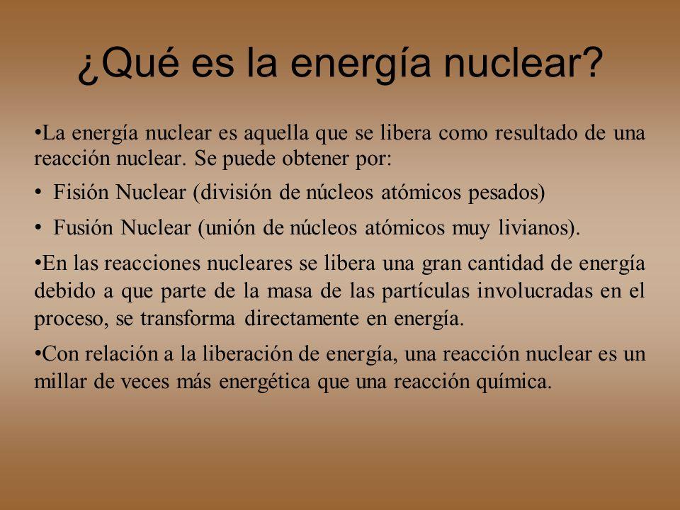 ¿Qué es la energía nuclear? La energía nuclear es aquella que se libera como resultado de una reacción nuclear. Se puede obtener por: Fisión Nuclear (