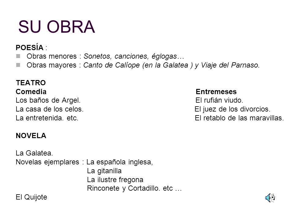 SU OBRA POESÍA : Obras menores : Sonetos, canciones, églogas… Obras mayores : Canto de Calíope (en la Galatea ) y Viaje del Parnaso. TEATRO Comedia En