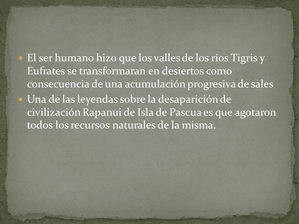 El ser humano hizo que los valles de los ríos Tigris y Eufrates se transformaran en desiertos como consecuencia de una acumulación progresiva de sales Una de las leyendas sobre la desaparición de civilización Rapanui de Isla de Pascua es que agotaron todos los recursos naturales de la misma.