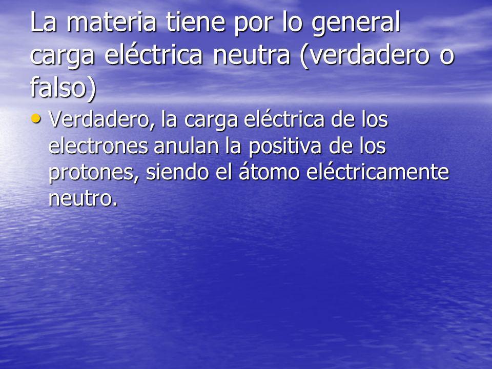 La materia tiene por lo general carga eléctrica neutra (verdadero o falso) Verdadero, la carga eléctrica de los electrones anulan la positiva de los protones, siendo el átomo eléctricamente neutro.