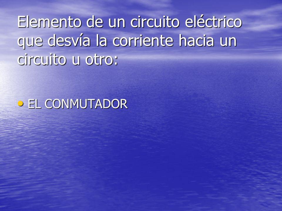 Elemento de un circuito eléctrico que desvía la corriente hacia un circuito u otro: EL CONMUTADOR EL CONMUTADOR