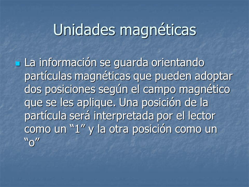 Unidades magnéticas La información se guarda orientando partículas magnéticas que pueden adoptar dos posiciones según el campo magnético que se les ap