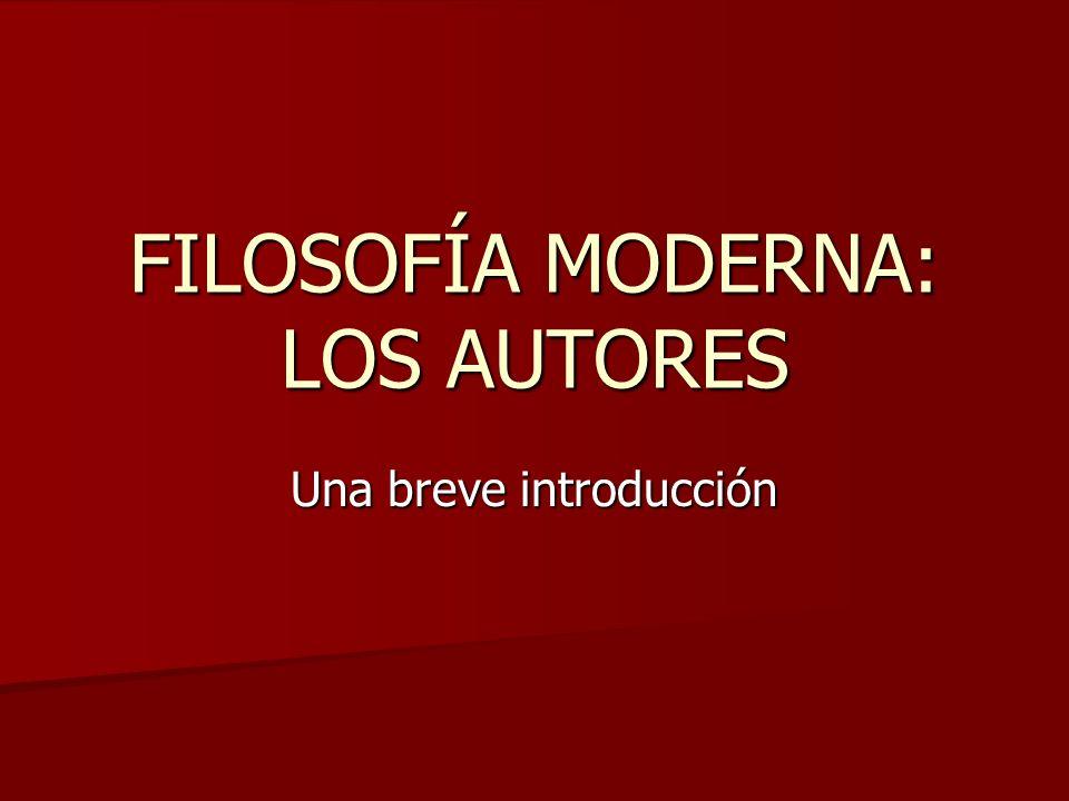 FILOSOFÍA MODERNA: LOS AUTORES Una breve introducción