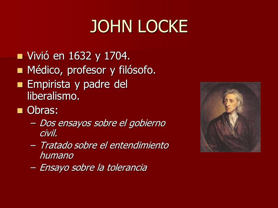 JOHN LOCKE Vivió en 1632 y 1704. Vivió en 1632 y 1704. Médico, profesor y filósofo. Médico, profesor y filósofo. Empirista y padre del liberalismo. Em