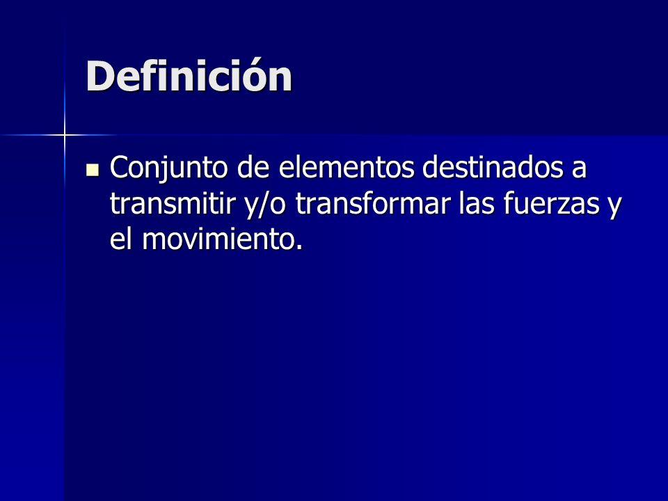 Definición Conjunto de elementos destinados a transmitir y/o transformar las fuerzas y el movimiento. Conjunto de elementos destinados a transmitir y/