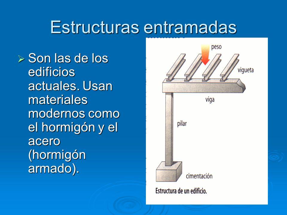 Estructuras entramadas Son las de los edificios actuales. Usan materiales modernos como el hormigón y el acero (hormigón armado). Son las de los edifi
