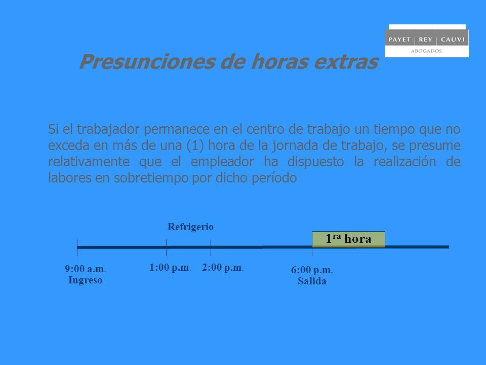Presunciones de horas extras Si el trabajador permanece en el centro de trabajo un tiempo que no exceda en más de una (1) hora de la jornada de trabajo, se presume relativamente que el empleador ha dispuesto la realización de labores en sobretiempo por dicho período 9:00 a.m.
