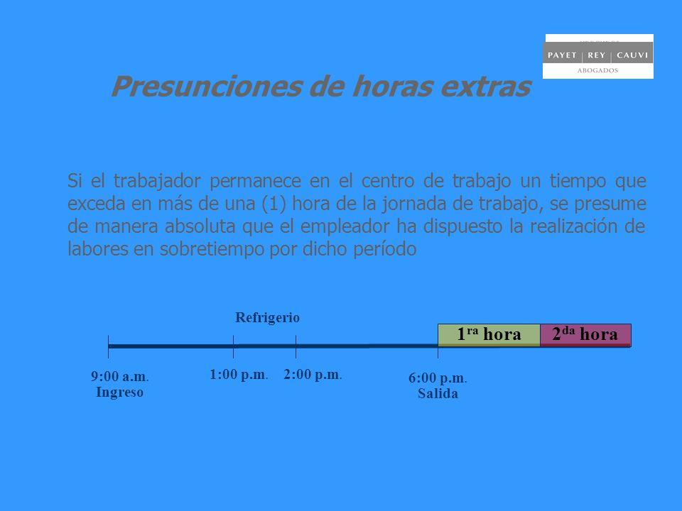 Presunciones de horas extras Si el trabajador permanece en el centro de trabajo un tiempo que exceda en más de una (1) hora de la jornada de trabajo, se presume de manera absoluta que el empleador ha dispuesto la realización de labores en sobretiempo por dicho período 9:00 a.m.