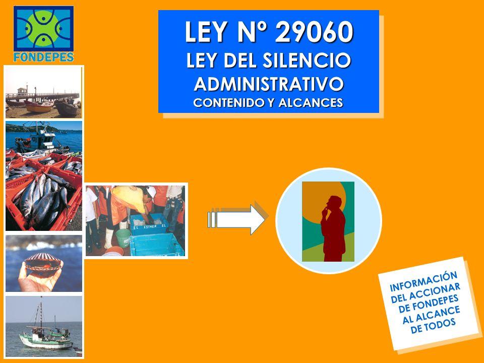 LEY Nº 29060 LEY DEL SILENCIO ADMINISTRATIVO CONTENIDO Y ALCANCES INFORMACIÓN DEL ACCIONAR DE FONDEPES AL ALCANCE DE TODOS INFORMACIÓN DEL ACCIONAR DE