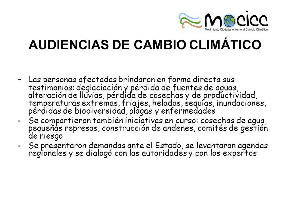 AUDIENCIAS DE CAMBIO CLIMÁTICO - Las personas afectadas brindaron en forma directa sus testimonios: deglaciación y pérdida de fuentes de aguas, alteración de lluvias, pérdida de cosechas y de productividad, temperaturas extremas, friajes, heladas, sequías, inundaciones, pérdidas de biodiversidad, plagas y enfermedades -Se compartieron también iniciativas en curso: cosechas de agua, pequeñas represas, construcción de andenes, comités de gestión de riesgo -Se presentaron demandas ante el Estado, se levantaron agendas regionales y se dialogó con las autoridades y con los expertos