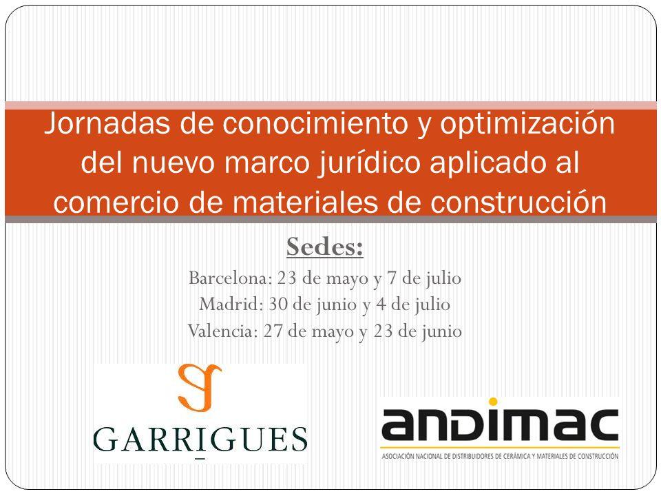 Sedes: Barcelona: 23 de mayo y 7 de julio Madrid: 30 de junio y 4 de julio Valencia: 27 de mayo y 23 de junio Jornadas de conocimiento y optimización del nuevo marco jurídico aplicado al comercio de materiales de construcción