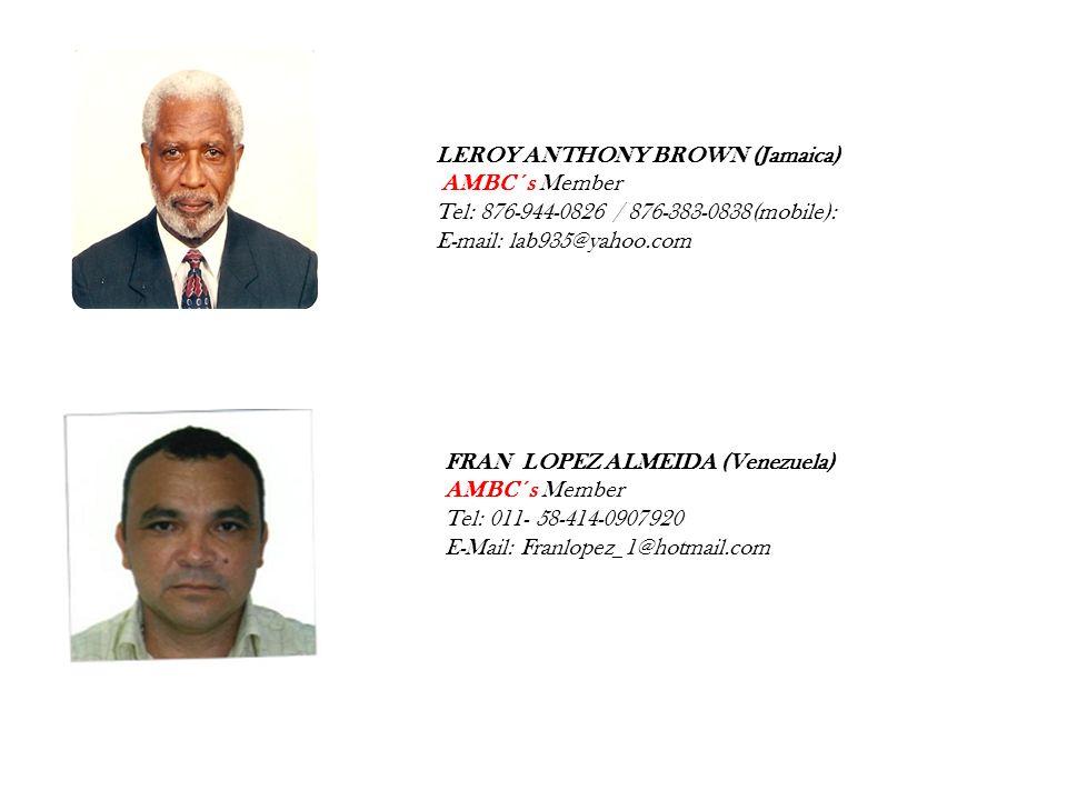 LEROY ANTHONY BROWN (Jamaica) AMBC ´s Member Tel: 876-944-0826 / 876-383-0838(mobile): E-mail: lab935@yahoo.com FRAN LOPEZ ALMEIDA (Venezuela) AMBC ´s