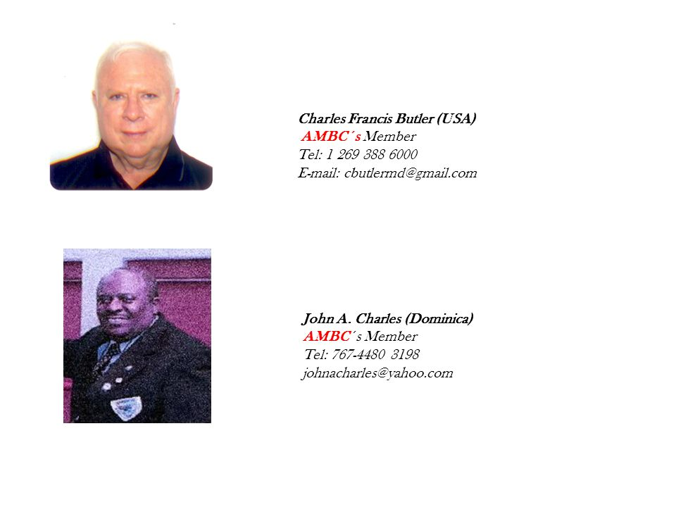 Charles Francis Butler (USA) AMBC ´s Member Tel: 1 269 388 6000 E-mail: cbutlermd@gmail.com John A. Charles (Dominica) AMBC ´s Member Tel: 767-4480 31