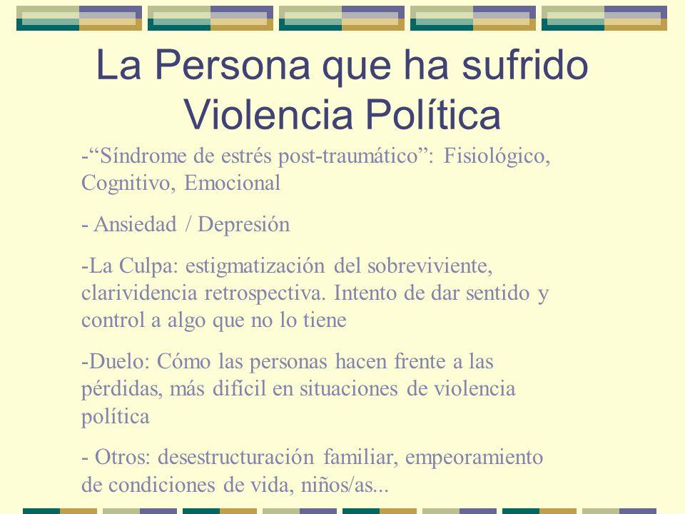 La Persona que ha sufrido Violencia Política -Síndrome de estrés post-traumático: Fisiológico, Cognitivo, Emocional - Ansiedad / Depresión -La Culpa: