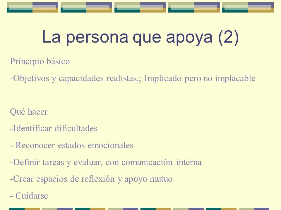 La persona que apoya (2) Principio básico -Objetivos y capacidades realistas,; Implicado pero no implacable Qué hacer -Identificar dificultades - Reco