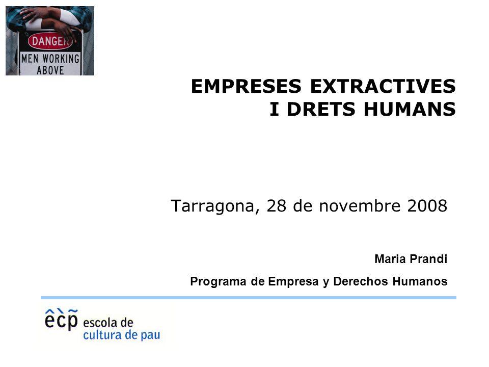 EMPRESES EXTRACTIVES I DRETS HUMANS Tarragona, 28 de novembre 2008 Maria Prandi Programa de Empresa y Derechos Humanos