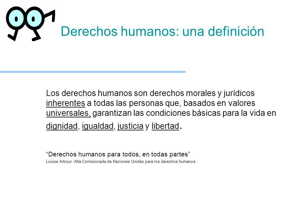 Derechos humanos: una definición Los derechos humanos son derechos morales y jurídicos inherentes a todas las personas que, basados en valores univers