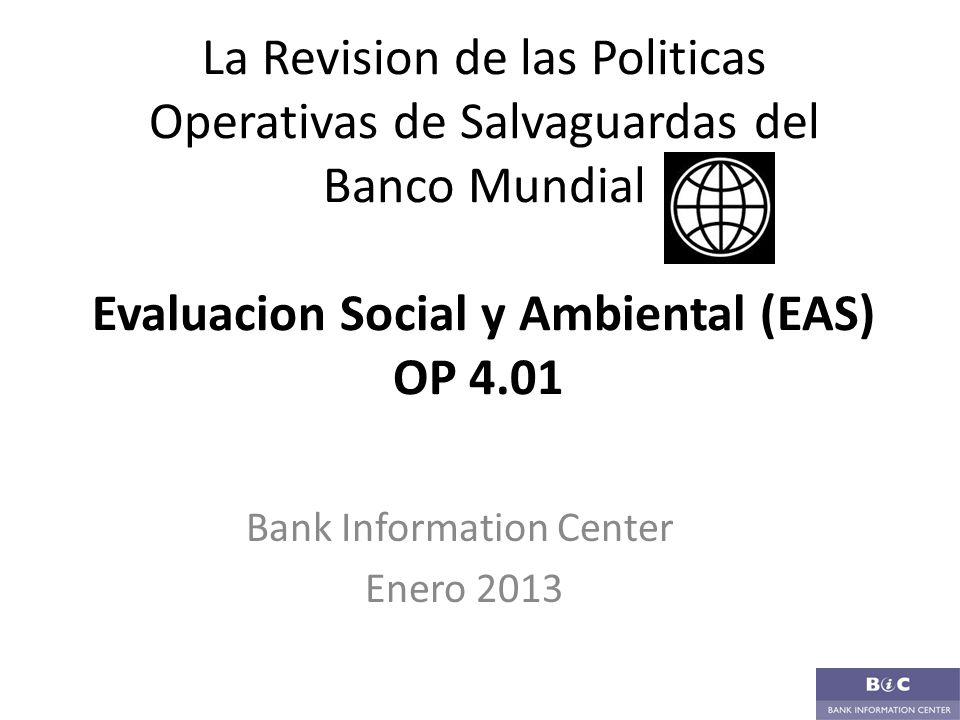 La Revision de las Politicas Operativas de Salvaguardas del Banco Mundial Evaluacion Social y Ambiental (EAS) OP 4.01 Bank Information Center Enero 20
