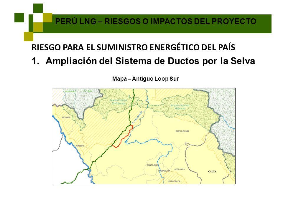 PERÚ LNG – RIESGOS O IMPACTOS DEL PROYECTO RIESGO PARA EL SUMINISTRO ENERGÉTICO DEL PAÍS 1.Ampliación del Sistema de Ductos por la Selva Mapa – Antigu