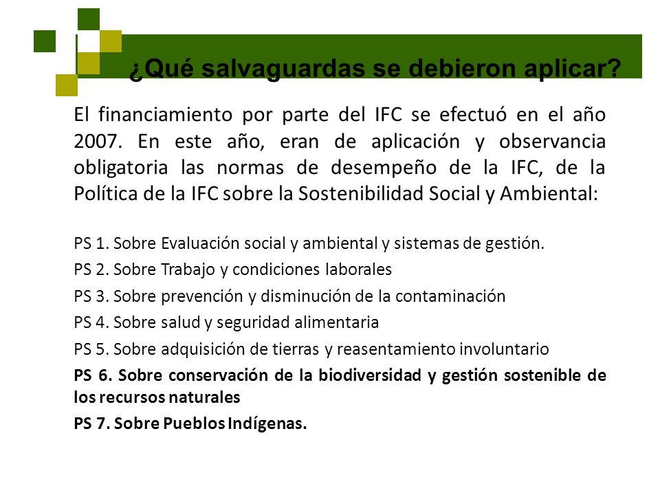 ¿Qué salvaguardas se debieron aplicar? El financiamiento por parte del IFC se efectuó en el año 2007. En este año, eran de aplicación y observancia ob