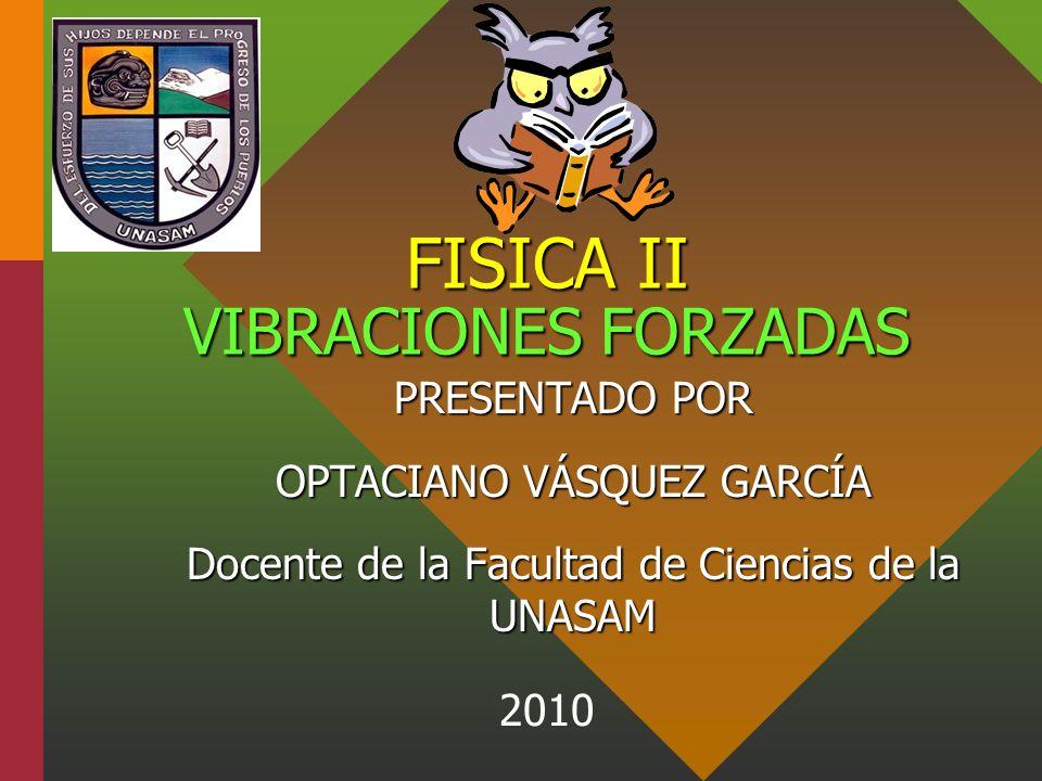 FISICA II VIBRACIONES FORZADAS PRESENTADO POR OPTACIANO VÁSQUEZ GARCÍA Docente de la Facultad de Ciencias de la UNASAM 2010