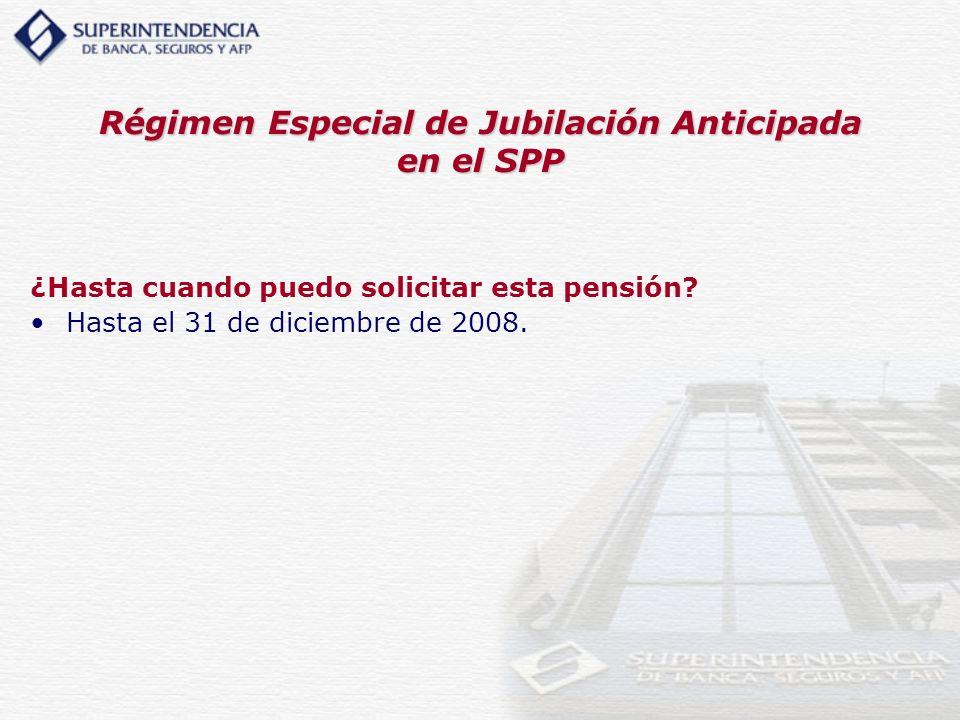 Régimen Especial de Jubilación Anticipada en el SPP ¿Hasta cuando puedo solicitar esta pensión? Hasta el 31 de diciembre de 2008.