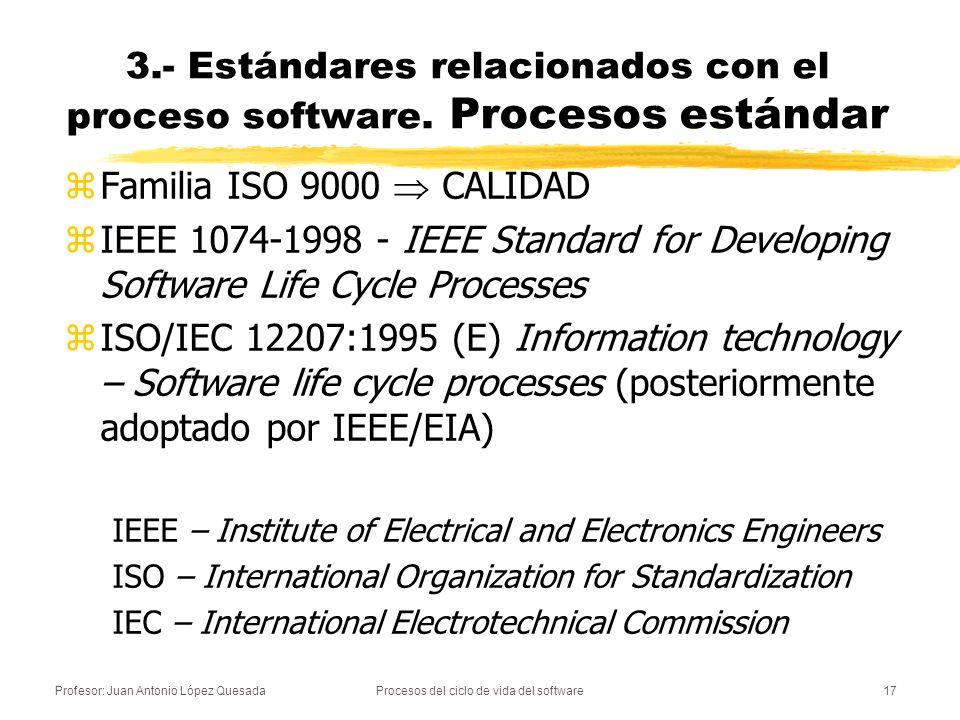 Profesor: Juan Antonio López QuesadaProcesos del ciclo de vida del software17 3.- Estándares relacionados con el proceso software. Procesos estándar z