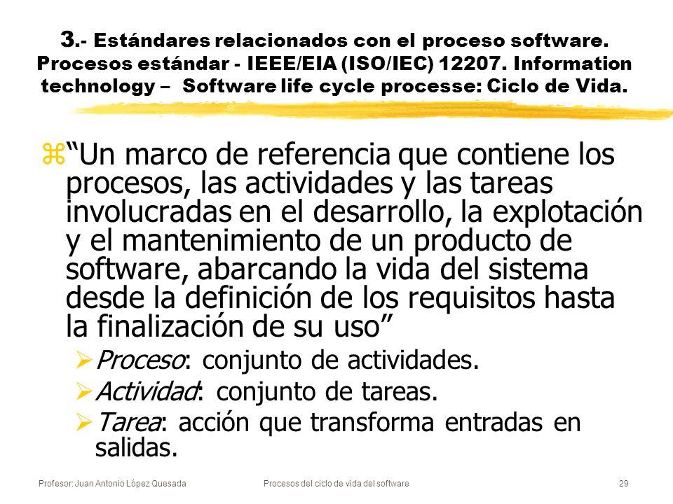 Profesor: Juan Antonio López QuesadaProcesos del ciclo de vida del software30 zIndica los procesos, actividades y tareas que se necesitan durante la adquisición de un sistema que contiene software, un producto software autónomo, un servicio software, zy durante el suministro, desarrollo, operación y mantenimiento de productos software.