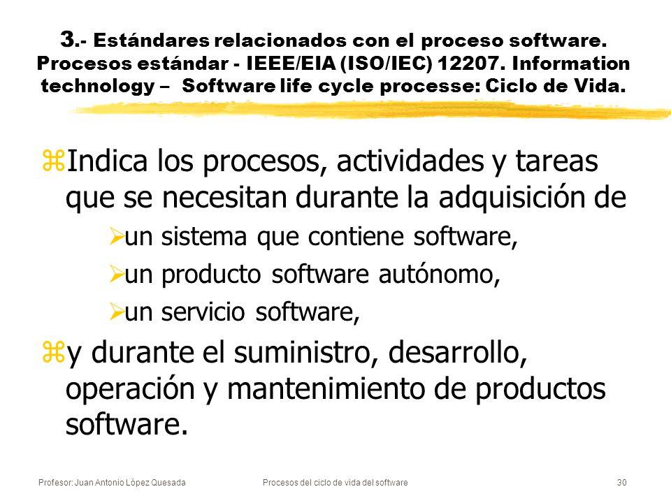 Profesor: Juan Antonio López QuesadaProcesos del ciclo de vida del software31 zTambién proporciona procesos para definir, controlar y mejorar los procesos de ciclo de vida software.
