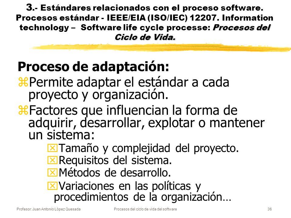 Profesor: Juan Antonio López QuesadaProcesos del ciclo de vida del software36 Procesos del Ciclo de Vida. 3.- Estándares relacionados con el proceso s