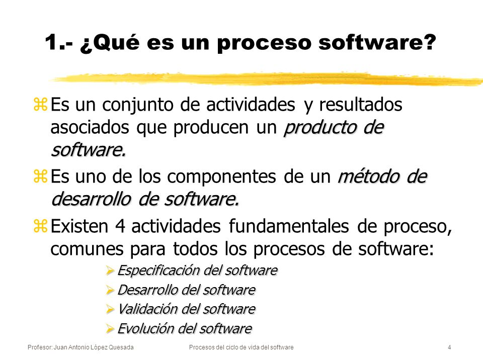 Profesor: Juan Antonio López QuesadaProcesos del ciclo de vida del software4 1.- ¿Qué es un proceso software? producto de software. zEs un conjunto de