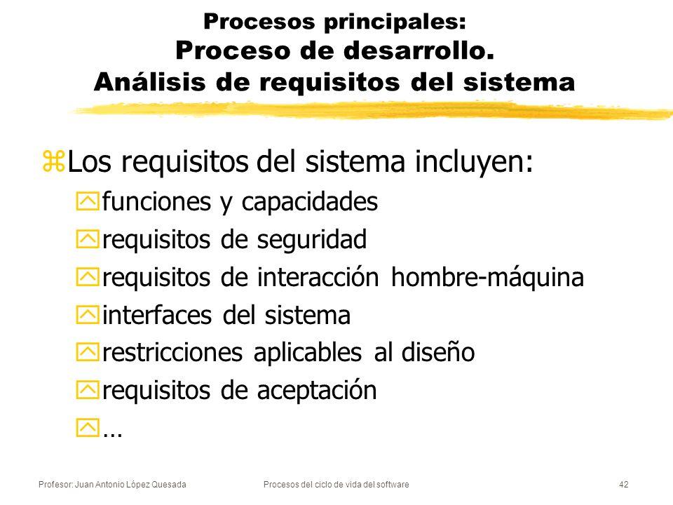 Profesor: Juan Antonio López QuesadaProcesos del ciclo de vida del software43 Procesos principales: Proceso de desarrollo - Diseño de la arquitectura del sistema zSe identifica la arquitectura de alto nivel del sistema: ySe determinan los principales componentes hardware, software y las operaciones manuales ySe asignan los requisitos del sistema a dichos componentes