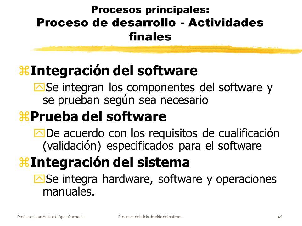 Profesor: Juan Antonio López QuesadaProcesos del ciclo de vida del software50 Procesos principales: Proceso de desarrollo - Actividades finales zPrueba del sistema yAnáloga a la del software, pero de acuerdo con los requisitos de cualificación especificados para el sistema zInstalación del software yEn el entorno donde vaya a funcionar yCuando reemplace a otro sistema, el estándar recomienda mantener funcionamiento paralelo un tiempo