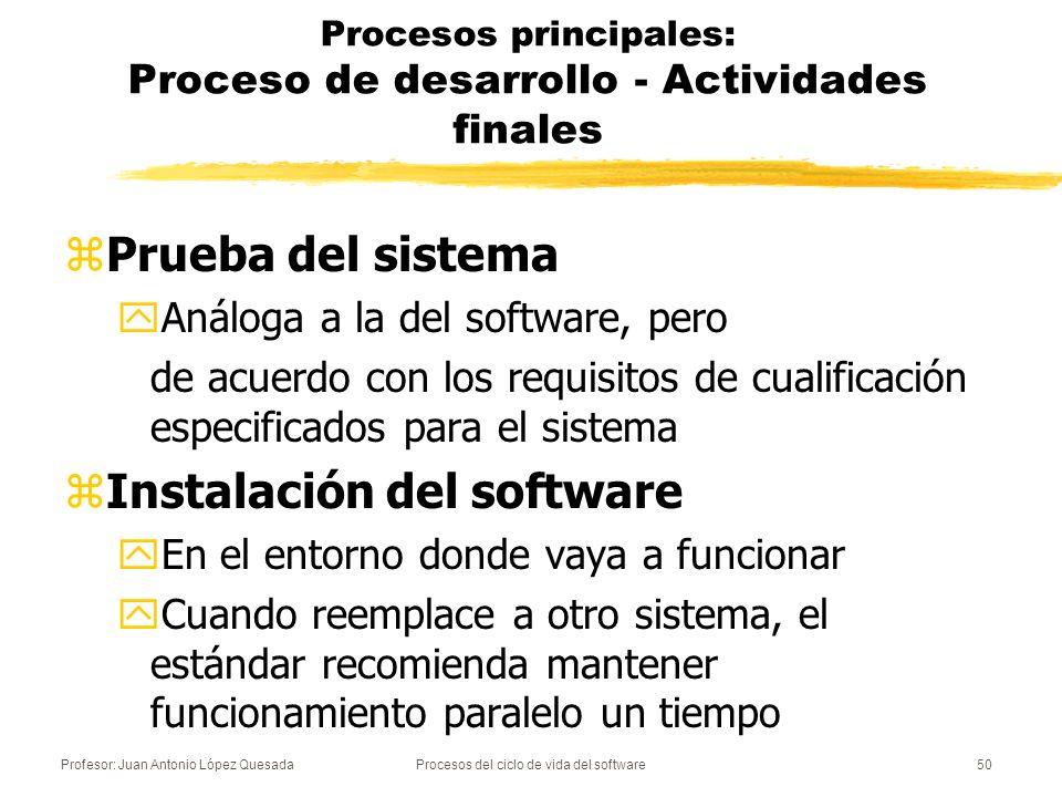 Profesor: Juan Antonio López QuesadaProcesos del ciclo de vida del software51 Procesos principales: Proceso de desarrollo - Actividades finales zSoporte del proceso de aceptación del software yFinalmente, se debe dar apoyo a la revisión de aceptación y a la prueba del software por el comprador.