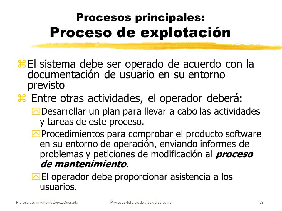 Profesor: Juan Antonio López QuesadaProcesos del ciclo de vida del software53 Procesos principales: Proceso de explotación zEl sistema debe ser operad
