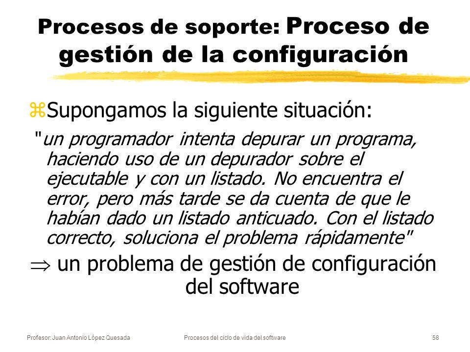 Profesor: Juan Antonio López QuesadaProcesos del ciclo de vida del software58 Procesos de soporte: Proceso de gestión de la configuración zSupongamos