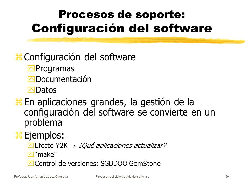 Profesor: Juan Antonio López QuesadaProcesos del ciclo de vida del software60 Procesos de soporte: Proceso de gestión de la configuración zSe encarga de gestionar: las modificaciones de los elementos de configuración del software de un sistema la modificación X al programa Y fue hecha por la persona Z y las versiones de los elementos la última versión del programa X es la 1.4
