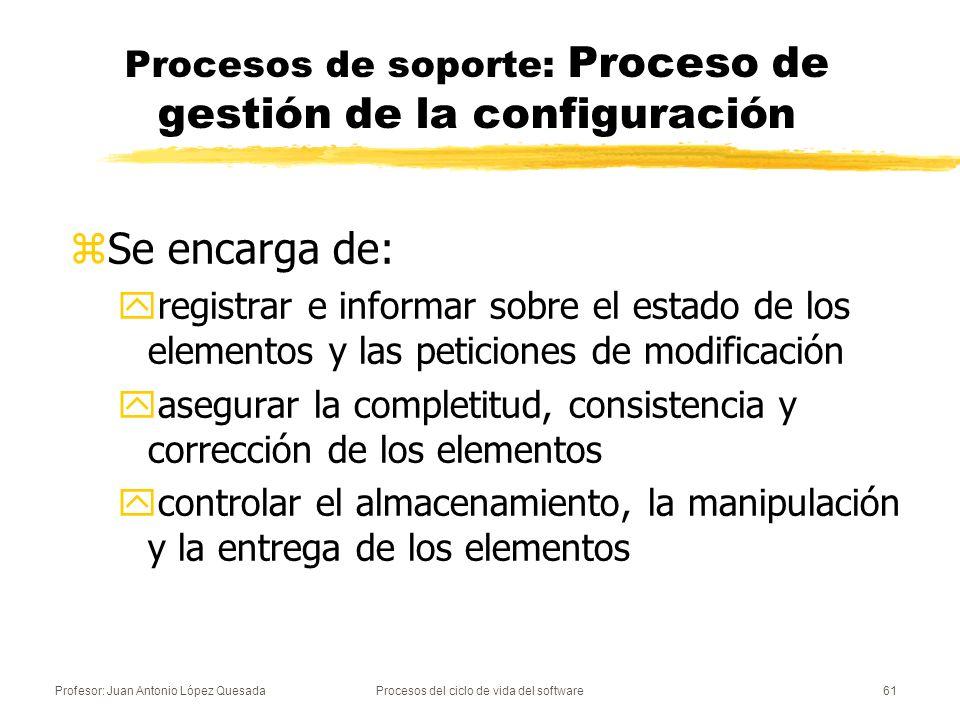 Profesor: Juan Antonio López QuesadaProcesos del ciclo de vida del software62 Procesos de soporte: Proceso de aseguramiento de la calidad zAporta confianza en que los procesos y los productos software del ciclo de vida cumplen con los requisitos especificados y se ajustan a los planes establecidos.
