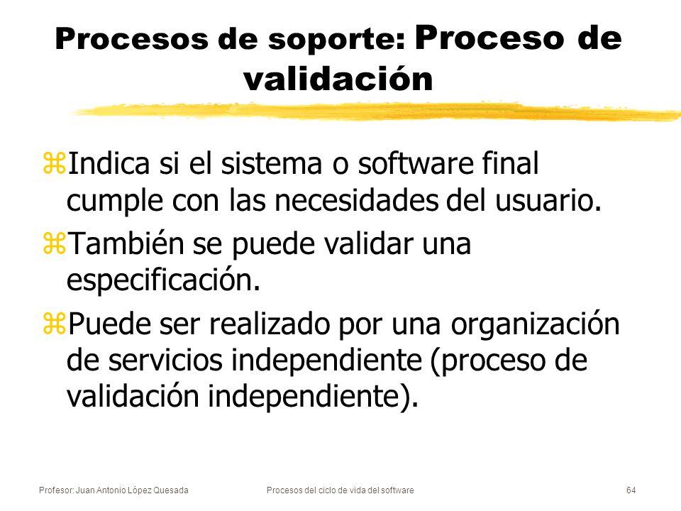 Profesor: Juan Antonio López QuesadaProcesos del ciclo de vida del software64 Procesos de soporte: Proceso de validación zIndica si el sistema o softw