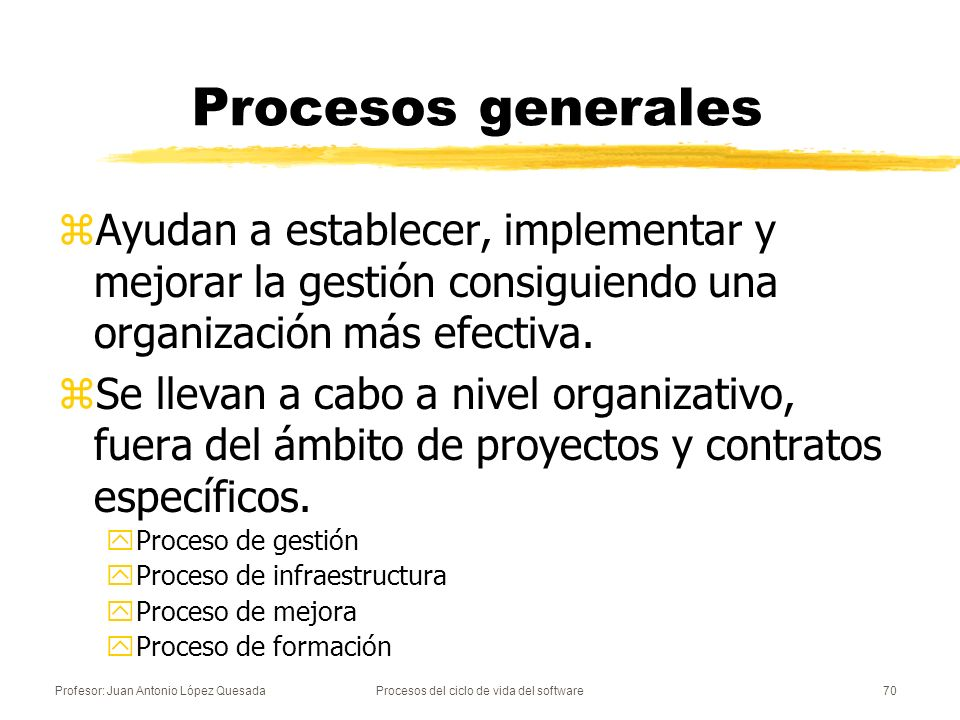 Profesor: Juan Antonio López QuesadaProcesos del ciclo de vida del software70 Procesos generales zAyudan a establecer, implementar y mejorar la gestió