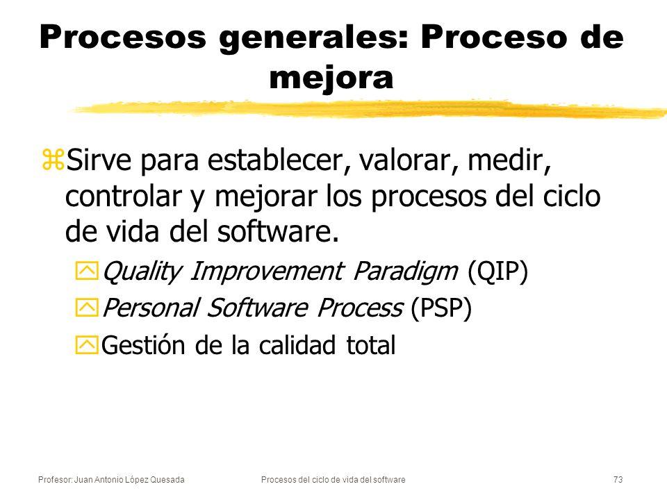 Profesor: Juan Antonio López QuesadaProcesos del ciclo de vida del software73 Procesos generales: Proceso de mejora zSirve para establecer, valorar, m
