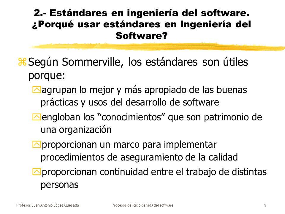 Profesor: Juan Antonio López QuesadaProcesos del ciclo de vida del software9 2.- Estándares en ingeniería del software. ¿Porqué usar estándares en Ing