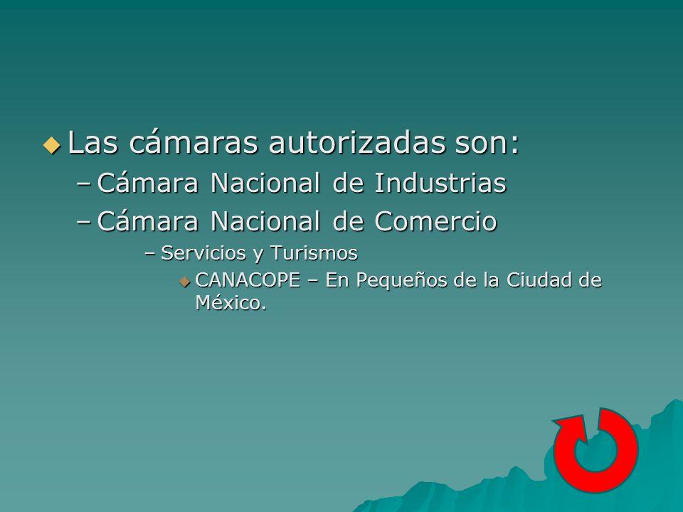Las cámaras autorizadas son: Las cámaras autorizadas son: –Cámara Nacional de Industrias –Cámara Nacional de Comercio –Servicios y Turismos CANACOPE – En Pequeños de la Ciudad de México.