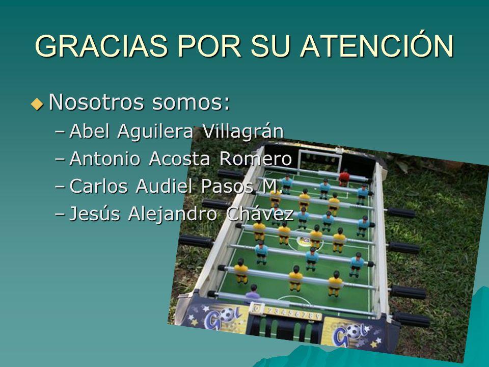 GRACIAS POR SU ATENCIÓN Nosotros somos: Nosotros somos: –Abel Aguilera Villagrán –Antonio Acosta Romero –Carlos Audiel Pasos M.