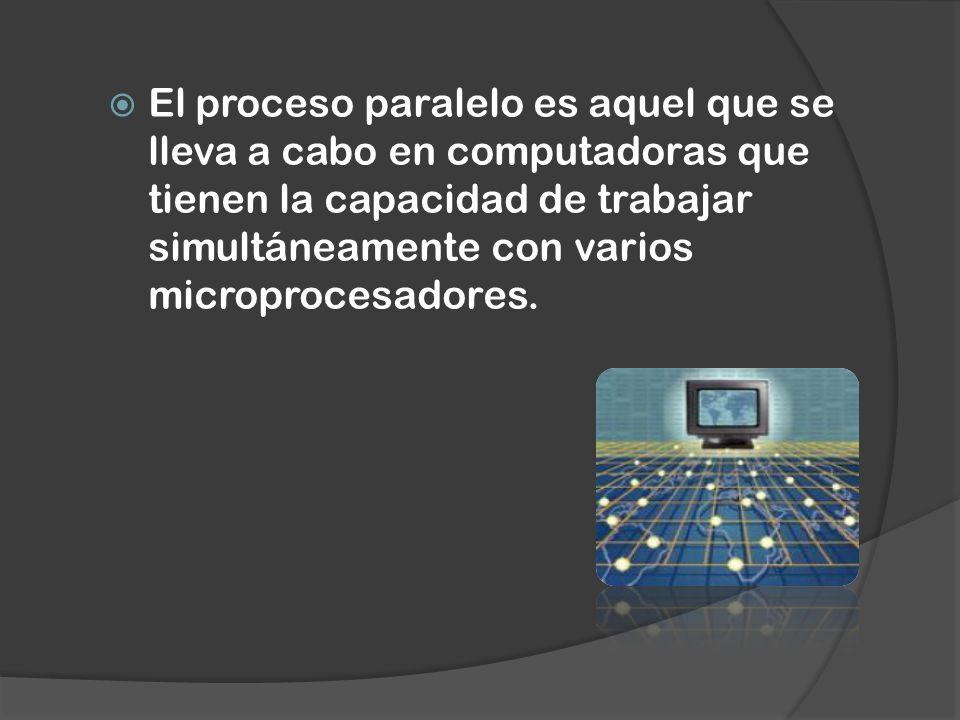 El proceso paralelo es aquel que se lleva a cabo en computadoras que tienen la capacidad de trabajar simultáneamente con varios microprocesadores.